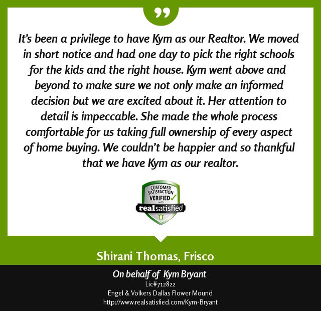 Client Testimonial: It's been a privilege to have Kym as our Realtor. We moved in short notice and had one day to pick the right schools for kids and the right house. Kym went above and beyond to make sure we not only make an informed decision but we are excited about it. Her attention to detail is impeccable. She made the whole process comfortable for us taking full ownership of every aspect of home buying. We couldn't be happier and so thankful to have Kym as our realtor.