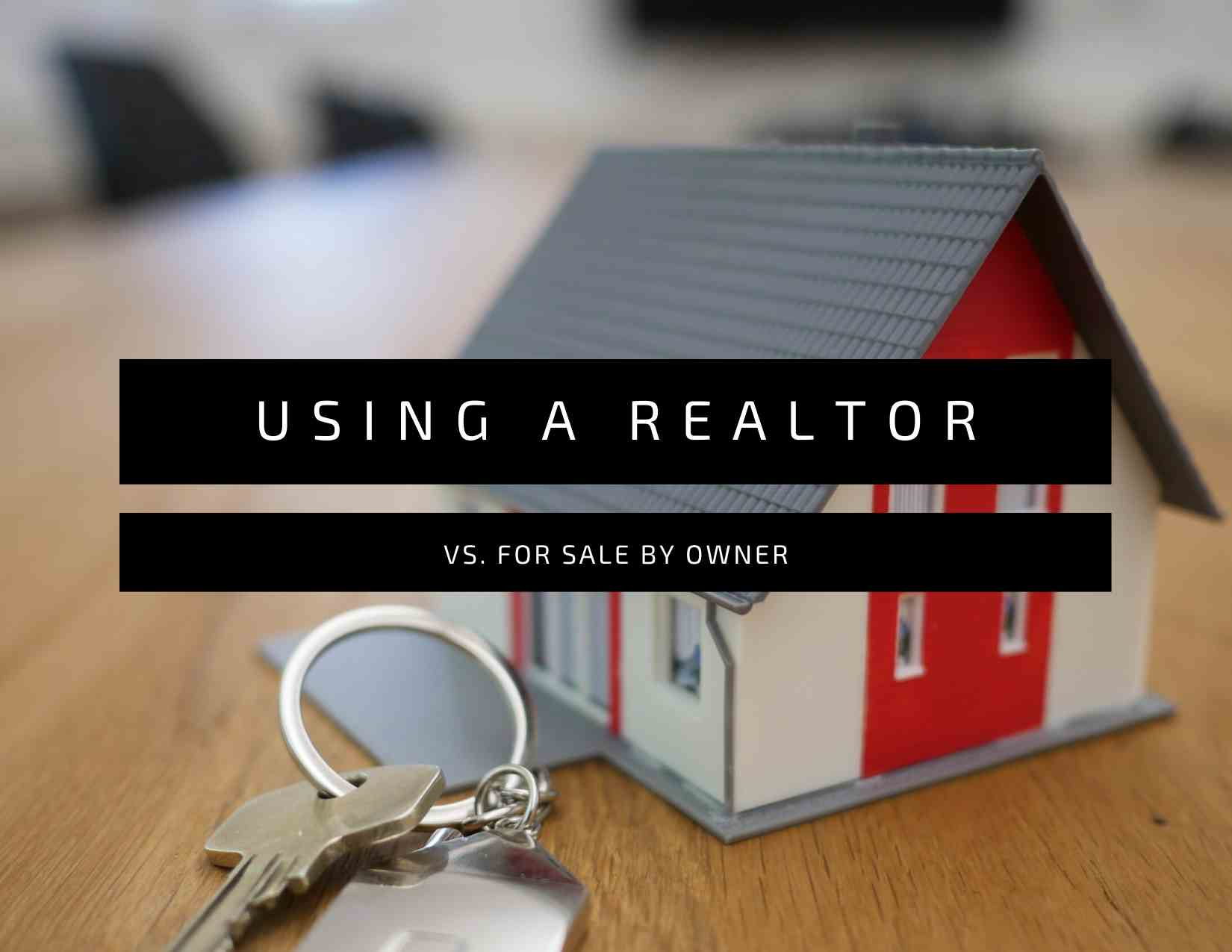 The Benefits of Selling Your Home with a Realtor Versus FSBO .jpg